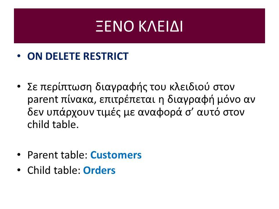 ΞΕΝΟ ΚΛΕΙΔΙ ON DELETE RESTRICT Σε περίπτωση διαγραφής του κλειδιού στον parent πίνακα, επιτρέπεται η διαγραφή μόνο αν δεν υπάρχουν τιμές με αναφορά σ' αυτό στον child table.