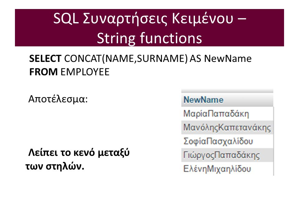 SQL Συναρτήσεις Κειμένου – String functions SELECT CONCAT(NAME,SURNAME) AS NewName FROM EMPLOYEE Αποτέλεσμα: Λείπει το κενό μεταξύ των στηλών.
