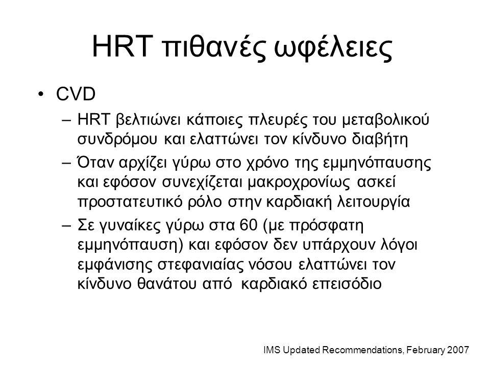 HRT πιθανές ωφέλειες CVD –HRT βελτιώνει κάποιες πλευρές του μεταβολικού συνδρόμου και ελαττώνει τον κίνδυνο διαβήτη –Όταν αρχίζει γύρω στο χρόνο της εμμηνόπαυσης και εφόσον συνεχίζεται μακροχρονίως ασκεί προστατευτικό ρόλο στην καρδιακή λειτουργία –Σε γυναίκες γύρω στα 60 (με πρόσφατη εμμηνόπαυση) και εφόσον δεν υπάρχουν λόγοι εμφάνισης στεφανιαίας νόσου ελαττώνει τον κίνδυνο θανάτου από καρδιακό επεισόδιο IMS Updated Recommendations, February 2007