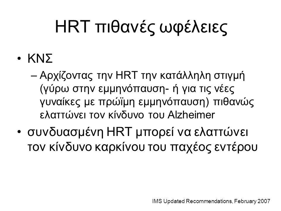 HRT πιθανές ωφέλειες ΚΝΣ –Αρχίζοντας την HRT την κατάλληλη στιγμή (γύρω στην εμμηνόπαυση- ή για τις νέες γυναίκες με πρώϊμη εμμηνόπαυση) πιθανώς ελαττώνει τον κίνδυνο του Alzheimer συνδυασμένη HRT μπορεί να ελαττώνει τον κίνδυνο καρκίνου του παχέος εντέρου IMS Updated Recommendations, February 2007