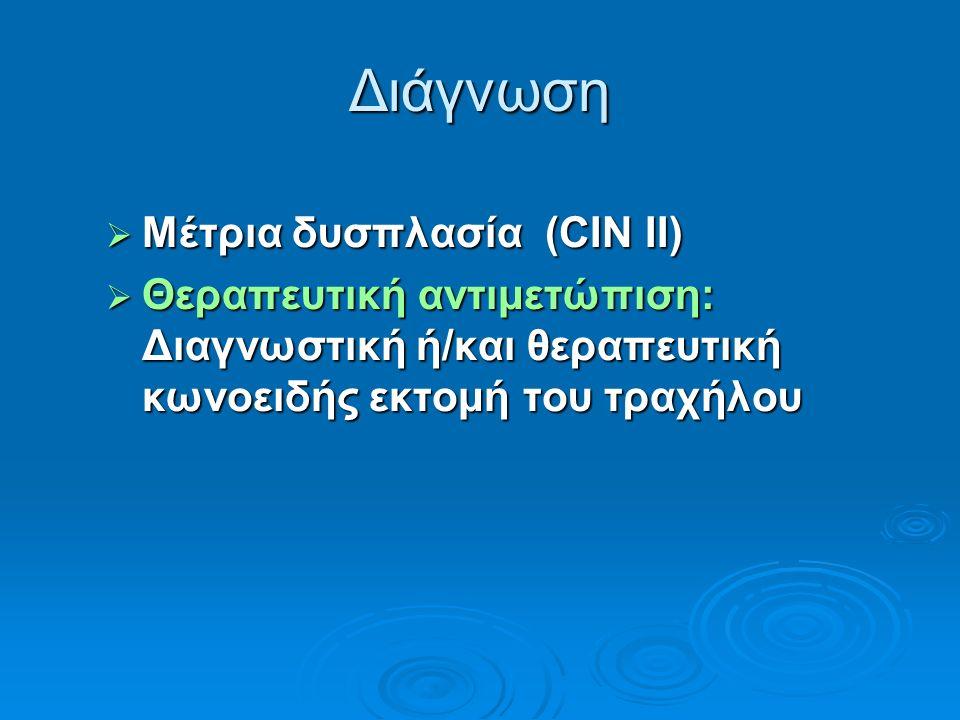 Διάγνωση  Μέτρια δυσπλασία (CIN II)  Θεραπευτική αντιμετώπιση: Διαγνωστική ή/και θεραπευτική κωνοειδής εκτομή του τραχήλου