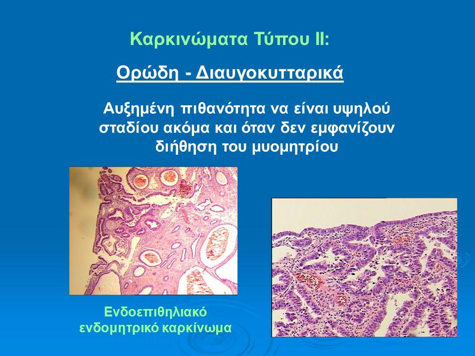 Καρκινώματα Τύπου ΙΙ: Oρώδη - Διαυγοκυτταρικά Αυξημένη πιθανότητα να είναι υψηλού σταδίου ακόμα και όταν δεν εμφανίζουν διήθηση του μυομητρίου Ενδοεπιθηλιακό ενδομητρικό καρκίνωμα
