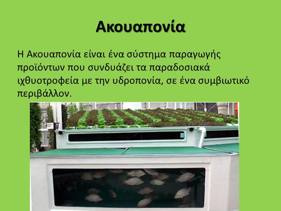 Ακουαπονία H Ακουαπονία είναι ένα σύστημα παραγωγής προϊόντων που συνδυάζει τα παραδοσιακά ιχθυοτροφεία με την υδροπονία, σε ένα συμβιωτικό περιβάλλον