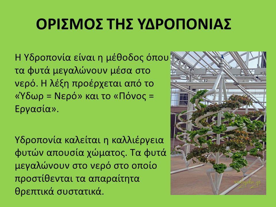ΟΡΙΣΜΟΣ ΤΗΣ ΥΔΡΟΠΟΝΙΑΣ Η Υδροπονία είναι η μέθοδος όπου τα φυτά μεγαλώνουν μέσα στο νερό. Η λέξη προέρχεται από το «Ύδωρ = Νερό» και το «Πόνος = Εργασ