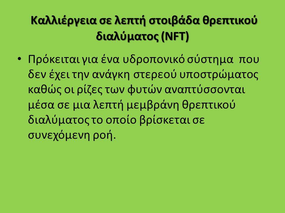 Καλλιέργεια σε λεπτή στοιβάδα θρεπτικού διαλύματος (NFT) Πρόκειται για ένα υδροπονικό σύστημα που δεν έχει την ανάγκη στερεού υποστρώματος καθώς οι ρί