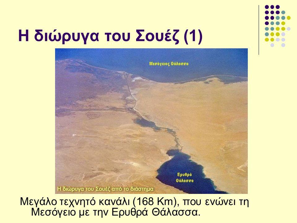 Η διώρυγα του Σουέζ (1) Μεγάλο τεχνητό κανάλι (168 Km), που ενώνει τη Μεσόγειο με την Ερυθρά Θάλασσα.