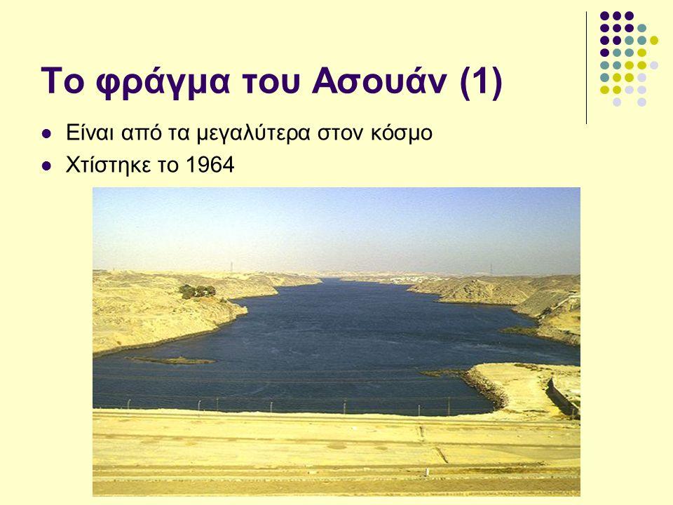 Το φράγμα του Ασουάν (1) Είναι από τα μεγαλύτερα στον κόσμο Χτίστηκε το 1964