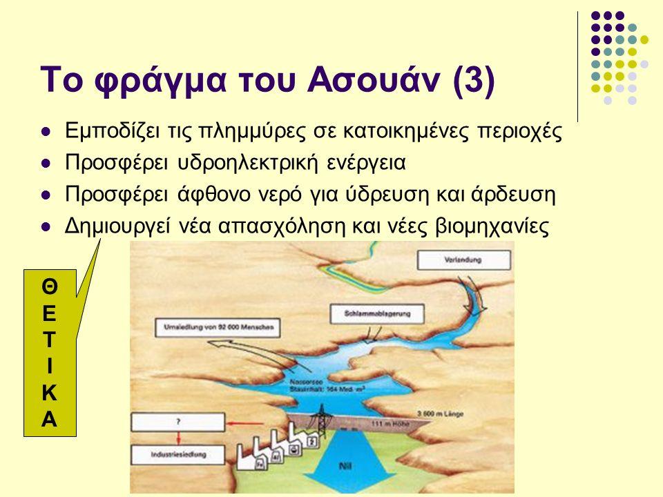 Το φράγμα του Ασουάν (3) Εμποδίζει τις πλημμύρες σε κατοικημένες περιοχές Προσφέρει υδροηλεκτρική ενέργεια Προσφέρει άφθονο νερό για ύδρευση και άρδευση Δημιουργεί νέα απασχόληση και νέες βιομηχανίες ΘΕΤΙΚΑΘΕΤΙΚΑ
