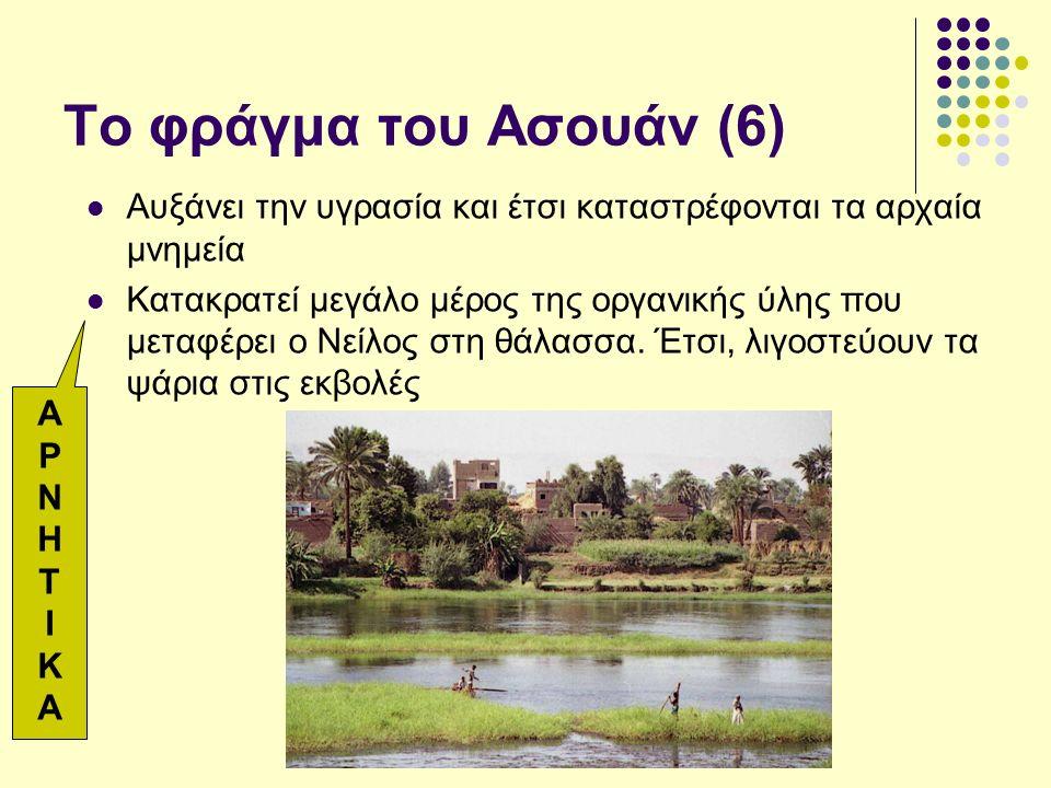 Το φράγμα του Ασουάν (6) Αυξάνει την υγρασία και έτσι καταστρέφονται τα αρχαία μνημεία Κατακρατεί μεγάλο μέρος της οργανικής ύλης που μεταφέρει ο Νείλος στη θάλασσα.