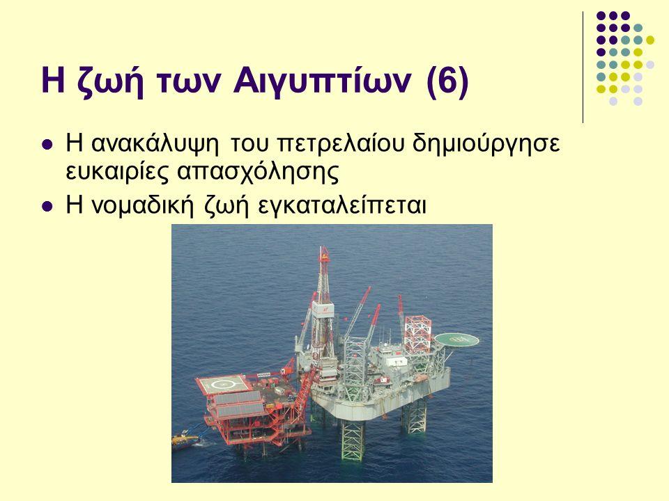 Η ζωή των Αιγυπτίων (6) Η ανακάλυψη του πετρελαίου δημιούργησε ευκαιρίες απασχόλησης Η νομαδική ζωή εγκαταλείπεται