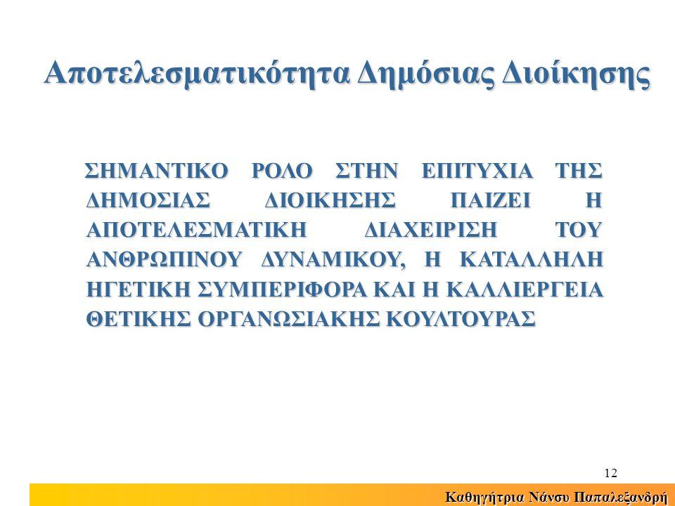 Καθηγήτρια Νάνσυ Παπαλεξανδρή 12 ΣΗΜΑΝΤΙΚΟ ΡΟΛΟ ΣΤΗΝ ΕΠΙΤΥΧΙΑ ΤΗΣ ΔΗΜΟΣΙΑΣ ΔΙΟΙΚΗΣΗΣ ΠΑΙΖΕΙ Η ΑΠΟΤΕΛΕΣΜΑΤΙΚΗ ΔΙΑΧΕΙΡΙΣΗ ΤΟΥ ΑΝΘΡΩΠΙΝΟΥ ΔΥΝΑΜΙΚΟΥ, Η ΚΑΤΑΛΛΗΛΗ ΗΓΕΤΙΚΗ ΣΥΜΠΕΡΙΦΟΡΑ ΚΑΙ Η ΚΑΛΛΙΕΡΓΕΙΑ ΘΕΤΙΚΗΣ ΟΡΓΑΝΩΣΙΑΚΗΣ ΚΟΥΛΤΟΥΡΑΣ Αποτελεσματικότητα Δημόσιας Διοίκησης