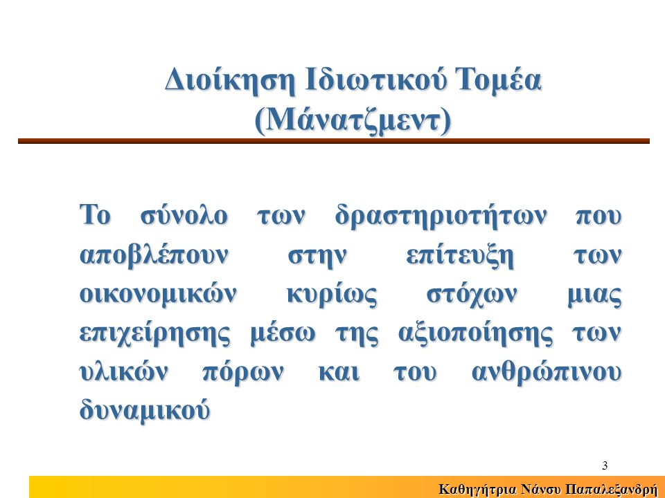 Καθηγήτρια Νάνσυ Παπαλεξανδρή 3 Διοίκηση Ιδιωτικού Τομέα (Μάνατζμεντ) Το σύνολο των δραστηριοτήτων που αποβλέπουν στην επίτευξη των οικονομικών κυρίως στόχων μιας επιχείρησης μέσω της αξιοποίησης των υλικών πόρων και του ανθρώπινου δυναμικού