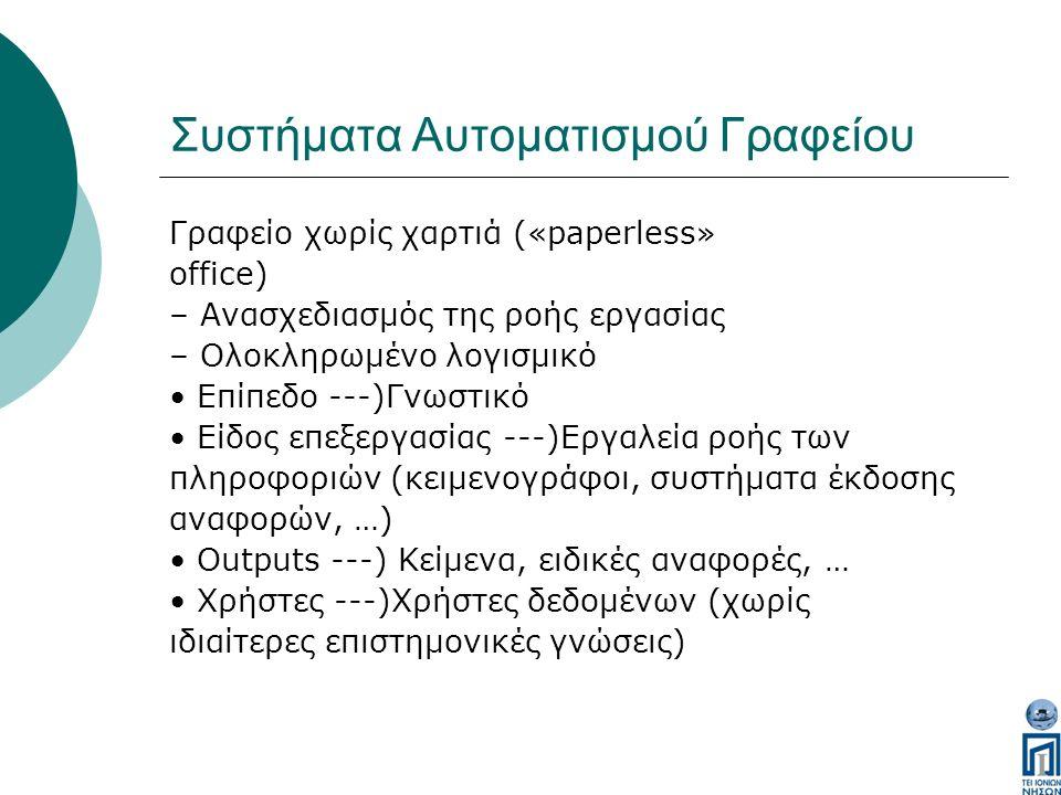 Συστήματα Αυτοματισμού Γραφείου Γραφείο χωρίς χαρτιά («paperless» office) – Ανασχεδιασμός της ροής εργασίας – Ολοκληρωμένο λογισμικό Επίπεδο ---)Γνωστικό Είδος επεξεργασίας ---)Εργαλεία ροής των πληροφοριών (κειμενογράφοι, συστήματα έκδοσης αναφορών, …) Outputs ---) Κείμενα, ειδικές αναφορές, … Χρήστες ---)Χρήστες δεδομένων (χωρίς ιδιαίτερες επιστημονικές γνώσεις)