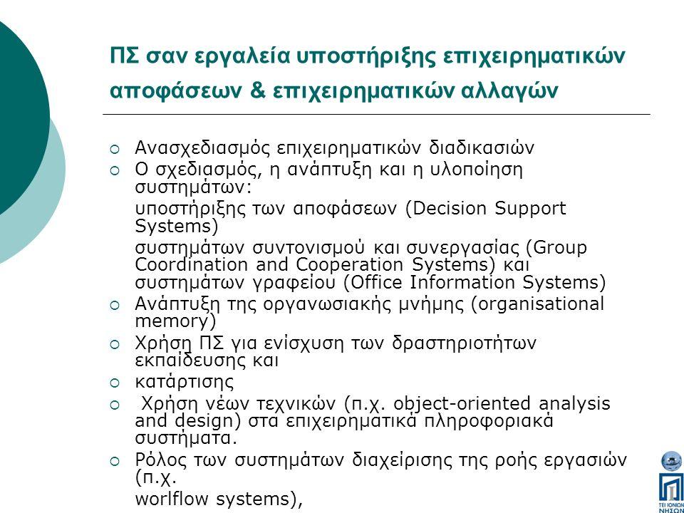 ΠΣ σαν εργαλεία υποστήριξης επιχειρηματικών αποφάσεων & επιχειρηματικών αλλαγών  Ανασχεδιασμός επιχειρηματικών διαδικασιών  Ο σχεδιασμός, η ανάπτυξη και η υλοποίηση συστημάτων: υποστήριξης των αποφάσεων (Decision Support Systems) συστημάτων συντονισμού και συνεργασίας (Group Coordination and Cooperation Systems) και συστημάτων γραφείου (Office Information Systems)  Ανάπτυξη της οργανωσιακής μνήμης (organisational memory)  Xρήση ΠΣ για ενίσχυση των δραστηριοτήτων εκπαίδευσης και  κατάρτισης  Χρήση νέων τεχνικών (π.χ.