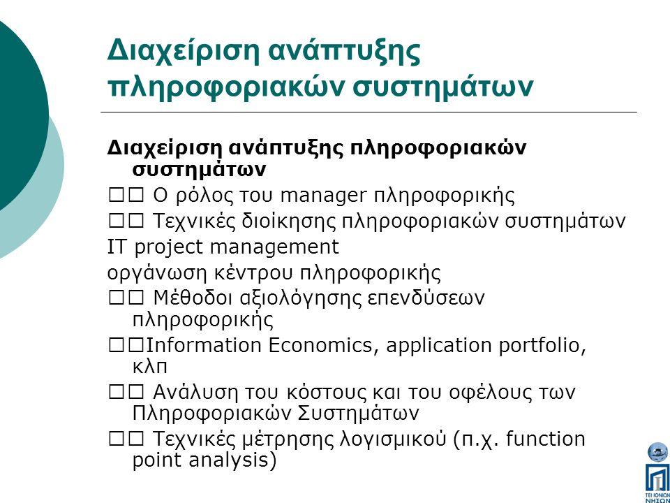 Διαχείριση ανάπτυξης πληροφοριακών συστημάτων Ο ρόλος του manager πληροφορικής Τεχνικές διοίκησης πληροφοριακών συστημάτων IT project management οργάνωση κέντρου πληροφορικής Μέθοδοι αξιολόγησης επενδύσεων πληροφορικής Information Economics, application portfolio, κλπ Ανάλυση του κόστους και του οφέλους των Πληροφοριακών Συστημάτων Tεχνικές μέτρησης λογισμικού (π.χ.
