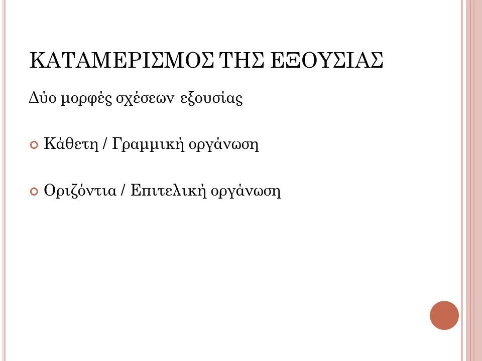 ΚΑΤΑΜΕΡΙΣΜΟΣ ΤΗΣ ΕΞΟΥΣΙΑΣ Δύο μορφές σχέσεων εξουσίας Κάθετη / Γραμμική οργάνωση Οριζόντια / Επιτελική οργάνωση