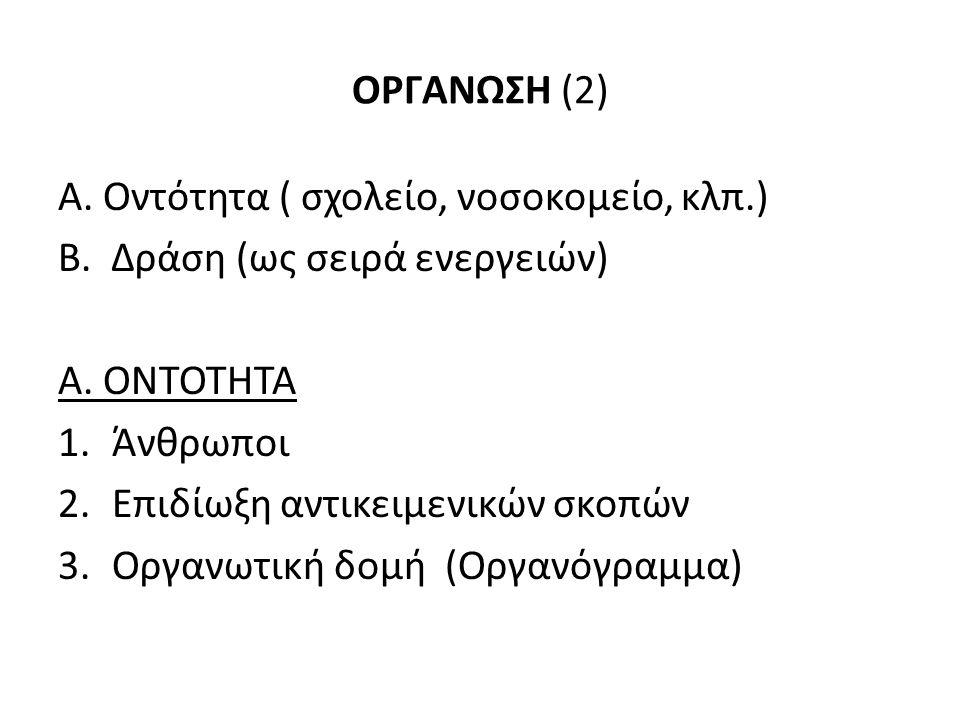 ΟΡΓΑΝΩΣΗ (2) A. Οντότητα ( σχολείο, νοσοκομείο, κλπ.) B. Δράση (ως σειρά ενεργειών) A. ΟΝΤΟΤΗΤΑ 1.Άνθρωποι 2.Επιδίωξη αντικειμενικών σκοπών 3.Οργανωτι