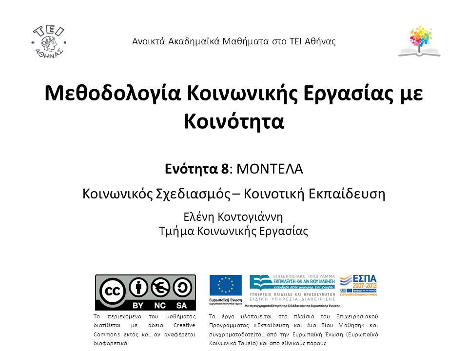 Μεθοδολογία Κοινωνικής Εργασίας με Κοινότητα Ενότητα 8: ΜΟΝΤΕΛΑ Κοινωνικός Σχεδιασμός – Κοινοτική Εκπαίδευση Ελένη Κοντογιάννη Τμήμα Κοινωνικής Εργασίας Ανοικτά Ακαδημαϊκά Μαθήματα στο ΤΕΙ Αθήνας Το περιεχόμενο του μαθήματος διατίθεται με άδεια Creative Commons εκτός και αν αναφέρεται διαφορετικά Το έργο υλοποιείται στο πλαίσιο του Επιχειρησιακού Προγράμματος «Εκπαίδευση και Δια Βίου Μάθηση» και συγχρηματοδοτείται από την Ευρωπαϊκή Ένωση (Ευρωπαϊκό Κοινωνικό Ταμείο) και από εθνικούς πόρους.