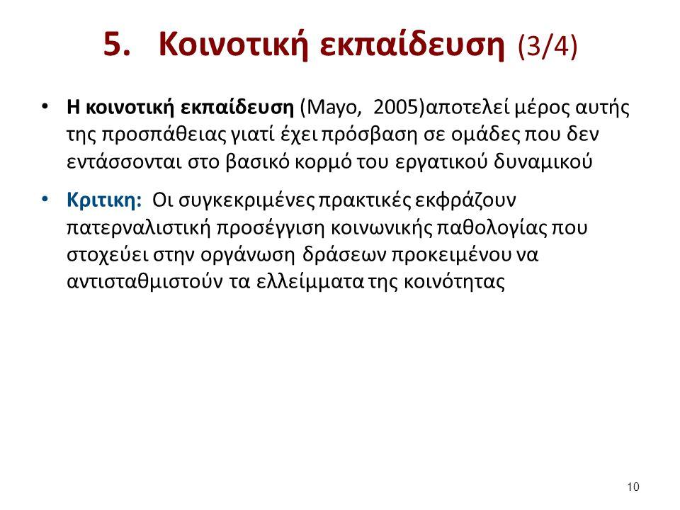 5.Κοινοτική εκπαίδευση (3/4) Η κοινοτική εκπαίδευση (Mayo, 2005)αποτελεί μέρος αυτής της προσπάθειας γιατί έχει πρόσβαση σε ομάδες που δεν εντάσσονται στο βασικό κορμό του εργατικού δυναμικού Κριτικη: Οι συγκεκριμένες πρακτικές εκφράζουν πατερναλιστική προσέγγιση κοινωνικής παθολογίας που στοχεύει στην οργάνωση δράσεων προκειμένου να αντισταθμιστούν τα ελλείμματα της κοινότητας 10