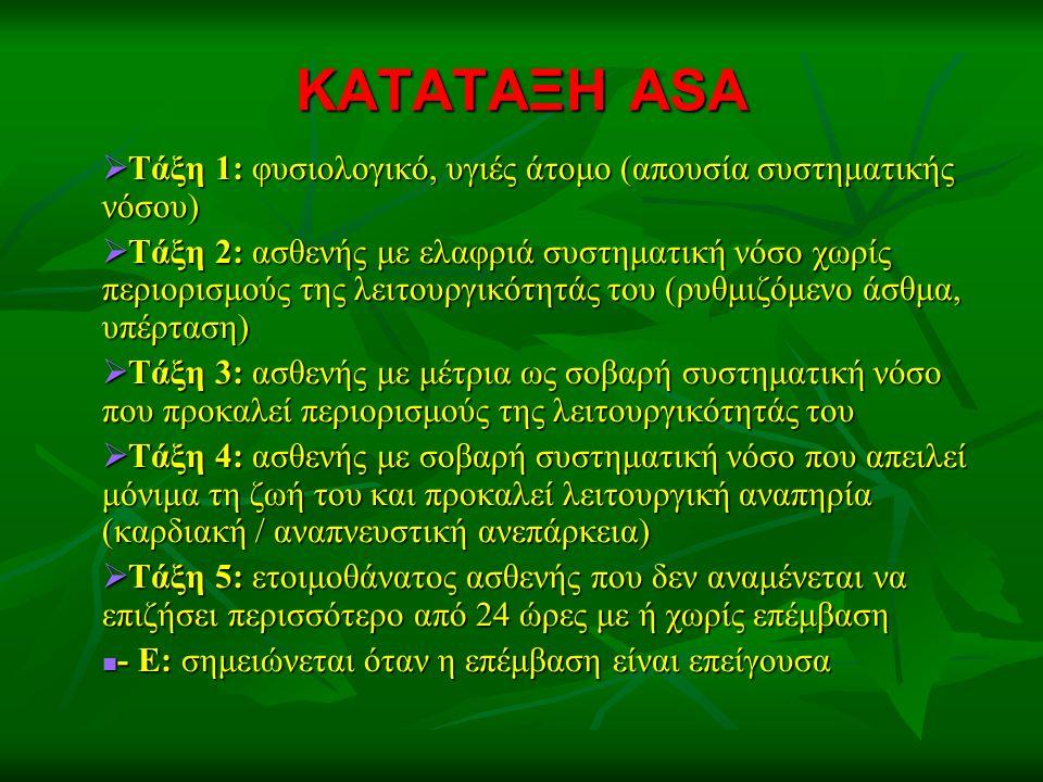 ΚΑΤΑΤΑΞΗ ASA  Τάξη 1: φυσιολογικό, υγιές άτομο (απουσία συστηματικής νόσου)  Τάξη 2: ασθενής με ελαφριά συστηματική νόσο χωρίς περιορισμούς της λειτουργικότητάς του (ρυθμιζόμενο άσθμα, υπέρταση)  Τάξη 3: ασθενής με μέτρια ως σοβαρή συστηματική νόσο που προκαλεί περιορισμούς της λειτουργικότητάς του  Τάξη 4: ασθενής με σοβαρή συστηματική νόσο που απειλεί μόνιμα τη ζωή του και προκαλεί λειτουργική αναπηρία (καρδιακή / αναπνευστική ανεπάρκεια)  Τάξη 5: ετοιμοθάνατος ασθενής που δεν αναμένεται να επιζήσει περισσότερο από 24 ώρες με ή χωρίς επέμβαση - Ε: σημειώνεται όταν η επέμβαση είναι επείγουσα - Ε: σημειώνεται όταν η επέμβαση είναι επείγουσα