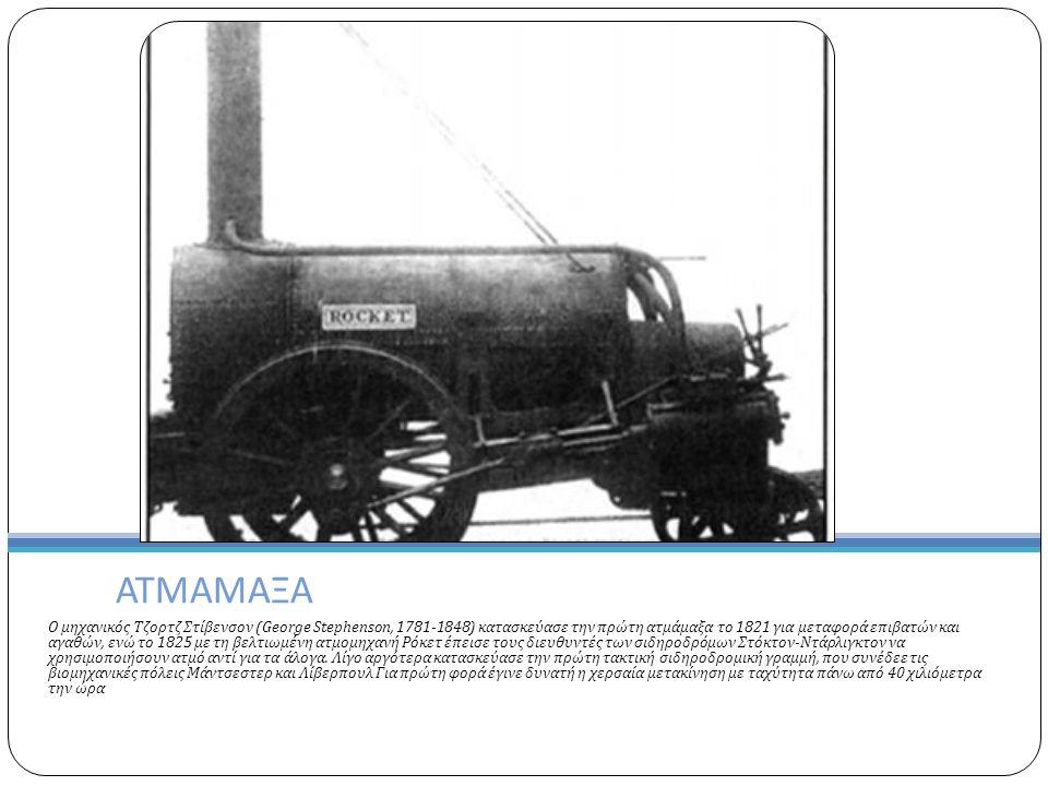 ΑΤΜΑΜΑΞΑ Ο μηχανικός Τζορτζ Στίβενσον (George Stephenson, 1781-1848) κατασκεύασε την πρώτη ατμάμαξα το 1821 για μεταφορά επιβατών και αγαθών, ενώ το 1825 με τη βελτιωμένη ατμομηχανή Ρόκετ έπεισε τους διευθυντές των σιδηροδρόμων Στόκτον-Ντάρλιγκτον να χρησιμοποιήσουν ατμό αντί για τα άλογα.