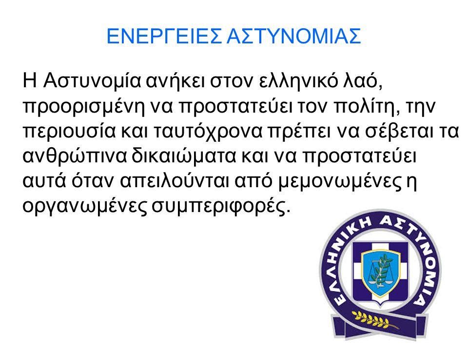 ΕΝΕΡΓΕΙΕΣ ΑΣΤΥΝΟΜΙΑΣ Η Αστυνομία ανήκει στον ελληνικό λαό, προορισμένη να προστατεύει τον πολίτη, την περιουσία και ταυτόχρονα πρέπει να σέβεται τα ανθρώπινα δικαιώματα και να προστατεύει αυτά όταν απειλούνται από μεμονωμένες η οργανωμένες συμπεριφορές.