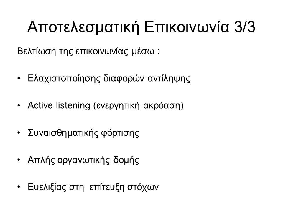 Αποτελεσματική Επικοινωνία 3/3 Βελτίωση της επικοινωνίας μέσω : Ελαχιστοποίησης διαφορών αντίληψης Active listening (ενεργητική ακρόαση) Συναισθηματικής φόρτισης Απλής οργανωτικής δομής Ευελιξίας στη επίτευξη στόχων