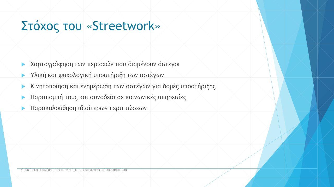 Στόχος του «Streetwork»  Χαρτογράφηση των περιοχών που διαμένουν άστεγοι  Υλική και ψυχολογική υποστήριξη των αστέγων  Κινητοποίηση και ενημέρωση τ