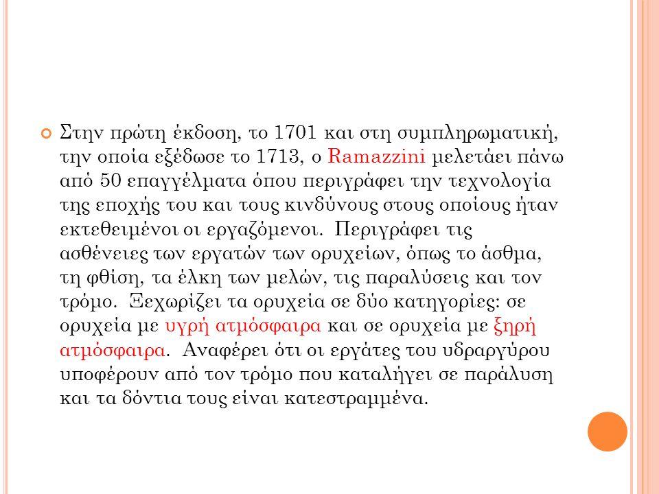 Στην πρώτη έκδοση, το 1701 και στη συμπληρωματική, την οποία εξέδωσε το 1713, ο Ramazzini μελετάει πάνω από 50 επαγγέλματα όπου περιγράφει την τεχνολο