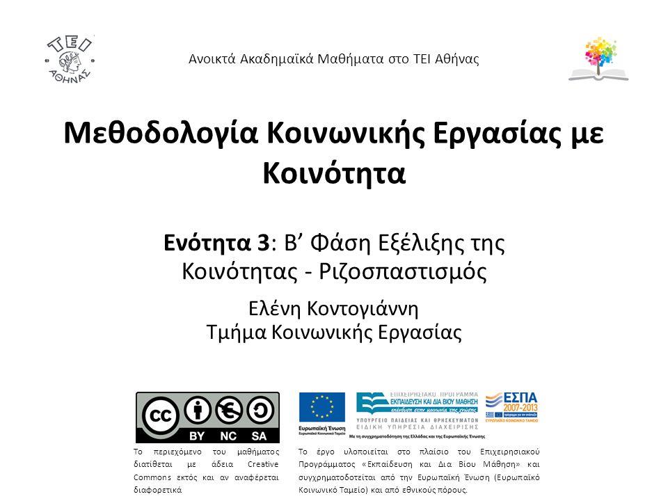 Μεθοδολογία Κοινωνικής Εργασίας με Κοινότητα Ενότητα 3: Β' Φάση Εξέλιξης της Κοινότητας - Ριζοσπαστισμός Ελένη Κοντογιάννη Τμήμα Κοινωνικής Εργασίας Ανοικτά Ακαδημαϊκά Μαθήματα στο ΤΕΙ Αθήνας Το περιεχόμενο του μαθήματος διατίθεται με άδεια Creative Commons εκτός και αν αναφέρεται διαφορετικά Το έργο υλοποιείται στο πλαίσιο του Επιχειρησιακού Προγράμματος «Εκπαίδευση και Δια Βίου Μάθηση» και συγχρηματοδοτείται από την Ευρωπαϊκή Ένωση (Ευρωπαϊκό Κοινωνικό Ταμείο) και από εθνικούς πόρους.
