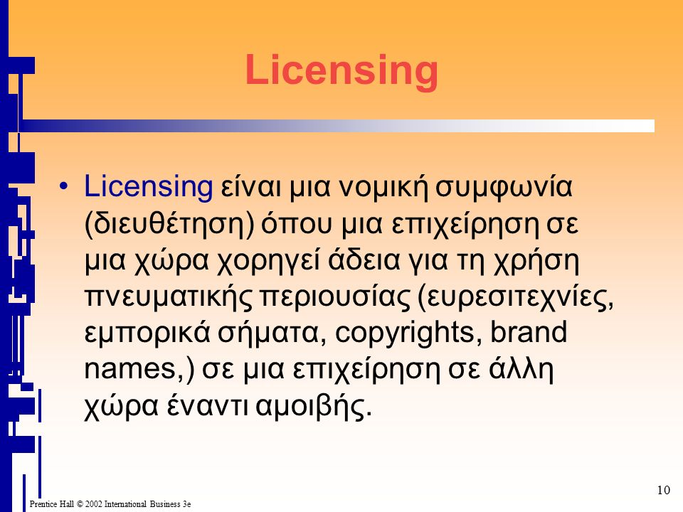 Prentice Hall © 2002 International Business 3e 10 Licensing Licensing είναι μια νομική συμφωνία (διευθέτηση) όπου μια επιχείρηση σε μια χώρα χορηγεί ά