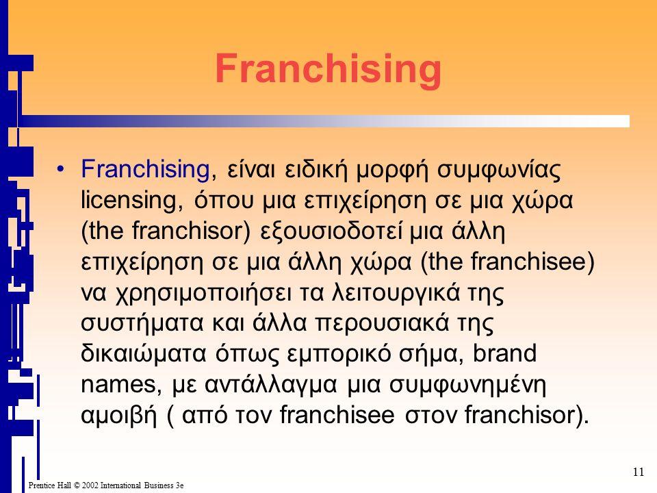 Prentice Hall © 2002 International Business 3e 11 Franchising Franchising, είναι ειδική μορφή συμφωνίας licensing, όπου μια επιχείρηση σε μια χώρα (th