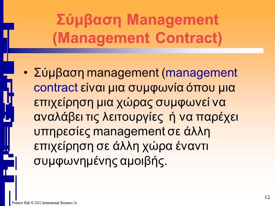 Prentice Hall © 2002 International Business 3e 12 Σύμβαση Management (Management Contract) Σύμβαση management (management contract είναι μια συμφωνία όπου μια επιχείρηση μια χώρας συμφωνεί να αναλάβει τις λειτουργίες ή να παρέχει υπηρεσίες management σε άλλη επιχείρηση σε άλλη χώρα έναντι συμφωνημένης αμοιβής.