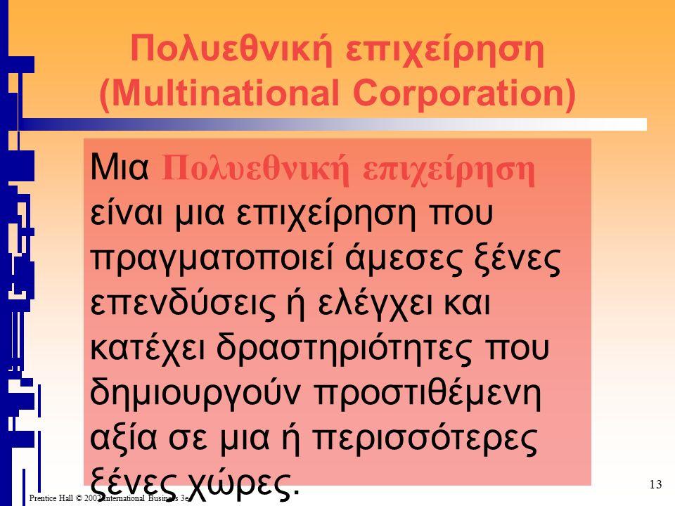 Prentice Hall © 2002 International Business 3e 13 Πολυεθνική επιχείρηση (Multinational Corporation) Μια Πολυεθνική επιχείρηση είναι μια επιχείρηση που πραγματοποιεί άμεσες ξένες επενδύσεις ή ελέγχει και κατέχει δραστηριότητες που δημιουργούν προστιθέμενη αξία σε μια ή περισσότερες ξένες χώρες.