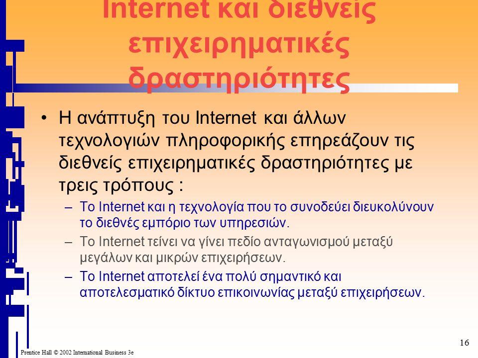 Prentice Hall © 2002 International Business 3e 16 Internet και διεθνείς επιχειρηματικές δραστηριότητες Η ανάπτυξη του Internet και άλλων τεχνολογιών πληροφορικής επηρεάζουν τις διεθνείς επιχειρηματικές δραστηριότητες με τρεις τρόπους : –Το Internet και η τεχνολογία που το συνοδεύει διευκολύνουν το διεθνές εμπόριο των υπηρεσιών.