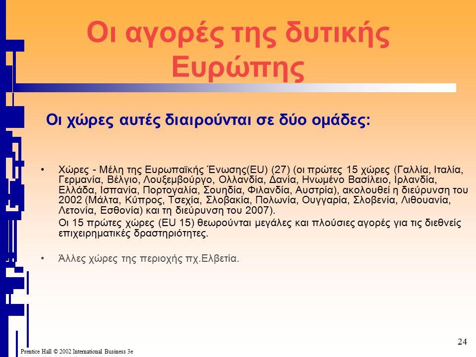 Prentice Hall © 2002 International Business 3e 24 Οι αγορές της δυτικής Ευρώπης Χώρες - Μέλη της Ευρωπαϊκής Ένωσης(EU) (27) (οι πρώτες 15 χώρες (Γαλλία, Ιταλία, Γερμανία, Βέλγιο, Λουξεμβούργο, Ολλανδία, Δανία, Ηνωμένο Βασίλειο, Ιρλανδία, Ελλάδα, Ισπανία, Πορτογαλία, Σουηδία, Φιλανδία, Αυστρία), ακολουθεί η διεύρυνση του 2002 (Μάλτα, Κύπρος, Τσεχία, Σλοβακία, Πολωνία, Ουγγαρία, Σλοβενία, Λιθουανία, Λετονία, Εσθονία) και τη διεύρυνση του 2007).
