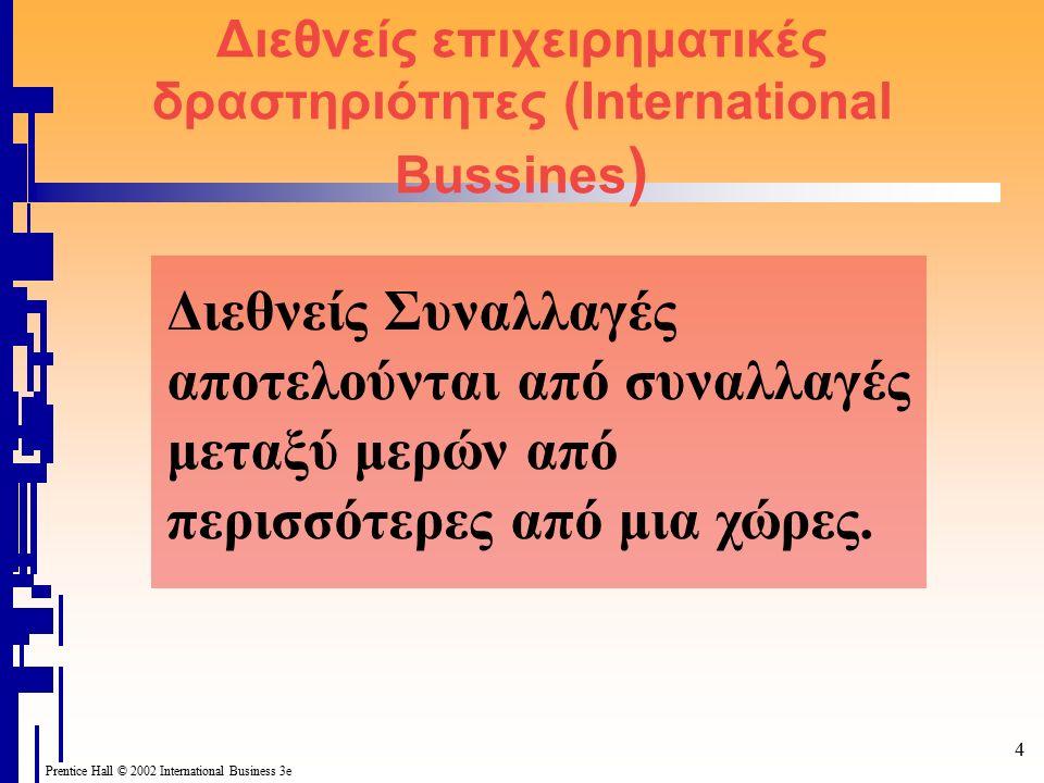 Prentice Hall © 2002 International Business 3e 5 Διεθνείς επιχειρηματικές δραστηριότητες σε σχέση με τις εγχώριες επιχειρηματικές δραστηριότητες Οι διεθνείς συναλλαγές διαφέρουν από τις εγχώριες συναλλαγές για λόγους όπως: – Οι χώρες που εμπλέκονται μπορεί να χρησιμοποιούν διαφορετικά νομίσματα, υποχρεώνοντας έτσι ένα τις οικονομικές μονάδες να μετατρέπουν το ένα νόμισμα σε άλλο.