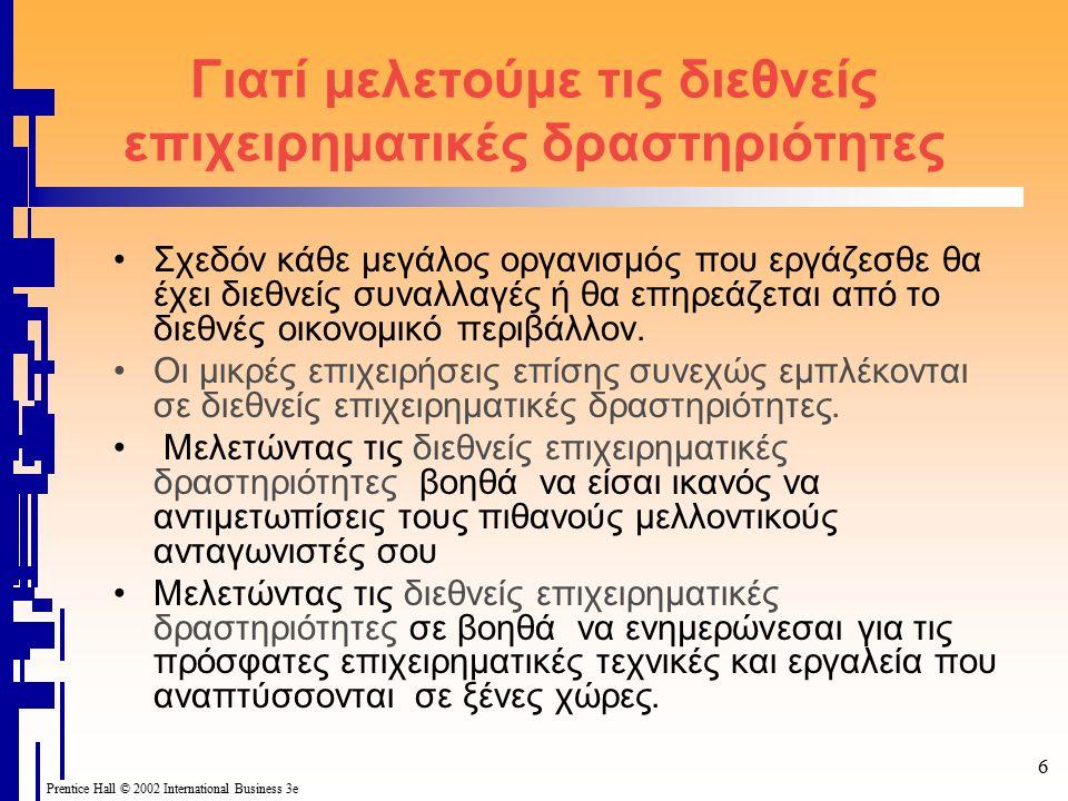 Prentice Hall © 2002 International Business 3e 7 Διεθνείς Επιχειρηματικές Δραστηριότητες Εισαγωγές και εξαγωγές Διεθνείς επενδύσεις –Άμεσες ξένες επενδύσεις (Foreign direct investments) (FDI) –Επενδύσεις χαρτοφυλακίου (Portfolio investments) Licensing Franchising Συμβάσεις Management (Management contracts)