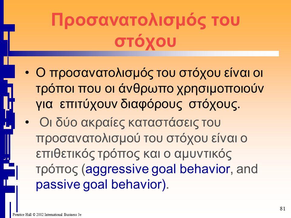 Prentice Hall © 2002 International Business 3e 81 Προσανατολισμός του στόχου Ο προσανατολισμός του στόχου είναι οι τρόποι που οι άνθρωπο χρησιμοποιούν για επιτύχουν διαφόρους στόχους.