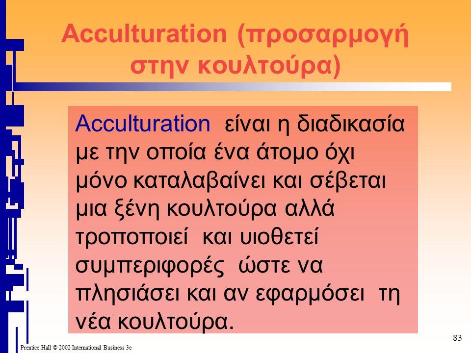 Prentice Hall © 2002 International Business 3e 83 Acculturation (προσαρμογή στην κουλτούρα) Acculturation είναι η διαδικασία με την οποία ένα άτομο όχ