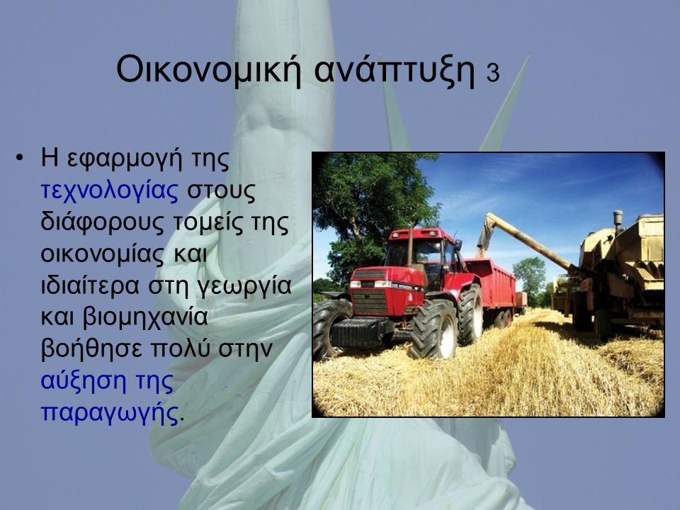 Οικονομική ανάπτυξη 3 Η εφαρμογή της τεχνολογίας στους διάφορους τομείς της οικονομίας και ιδιαίτερα στη γεωργία και βιομηχανία βοήθησε πολύ στην αύξηση της παραγωγής.