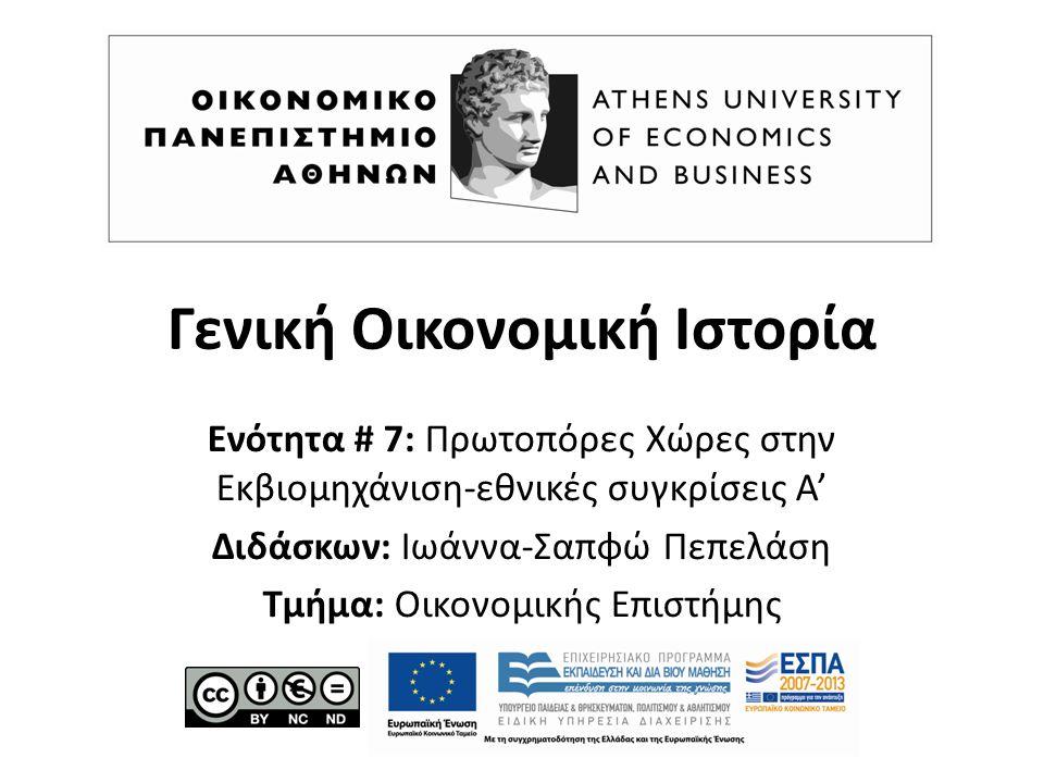 Γενική Οικονομική Ιστορία Ενότητα # 7: Πρωτοπόρες Χώρες στην Εκβιομηχάνιση-εθνικές συγκρίσεις Α' Διδάσκων: Ιωάννα-Σαπφώ Πεπελάση Τμήμα: Οικονομικής Επιστήμης