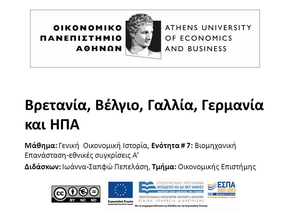 Βρετανία, Βέλγιο, Γαλλία, Γερμανία και ΗΠΑ Μάθημα: Γενική Οικονομική Ιστορία, Ενότητα # 7: Βιομηχανική Επανάσταση-εθνικές συγκρίσεις Α' Διδάσκων: Ιωάννα-Σαπφώ Πεπελάση, Τμήμα: Οικονομικής Επιστήμης