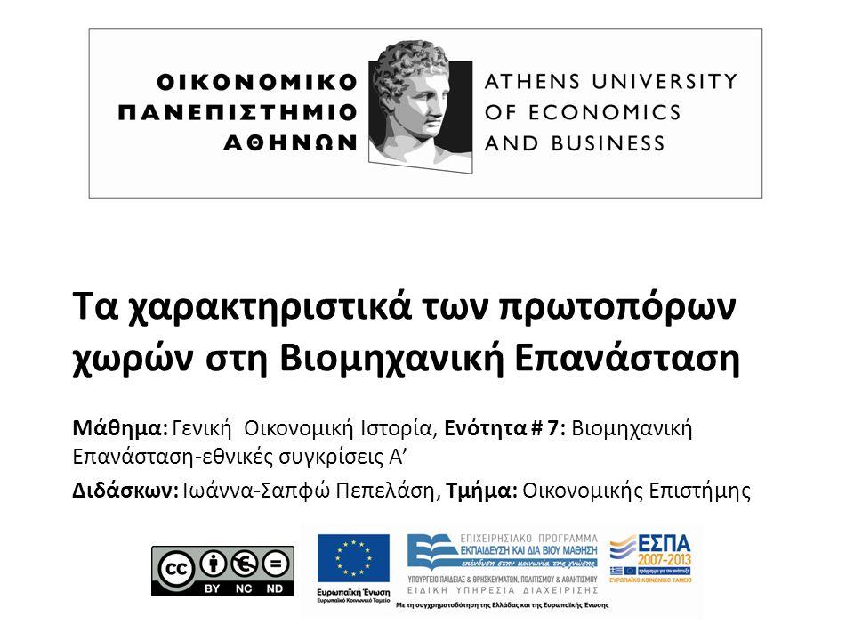 Τα χαρακτηριστικά των πρωτοπόρων χωρών στη Βιομηχανική Επανάσταση Μάθημα: Γενική Οικονομική Ιστορία, Ενότητα # 7: Βιομηχανική Επανάσταση-εθνικές συγκρίσεις Α' Διδάσκων: Ιωάννα-Σαπφώ Πεπελάση, Τμήμα: Οικονομικής Επιστήμης