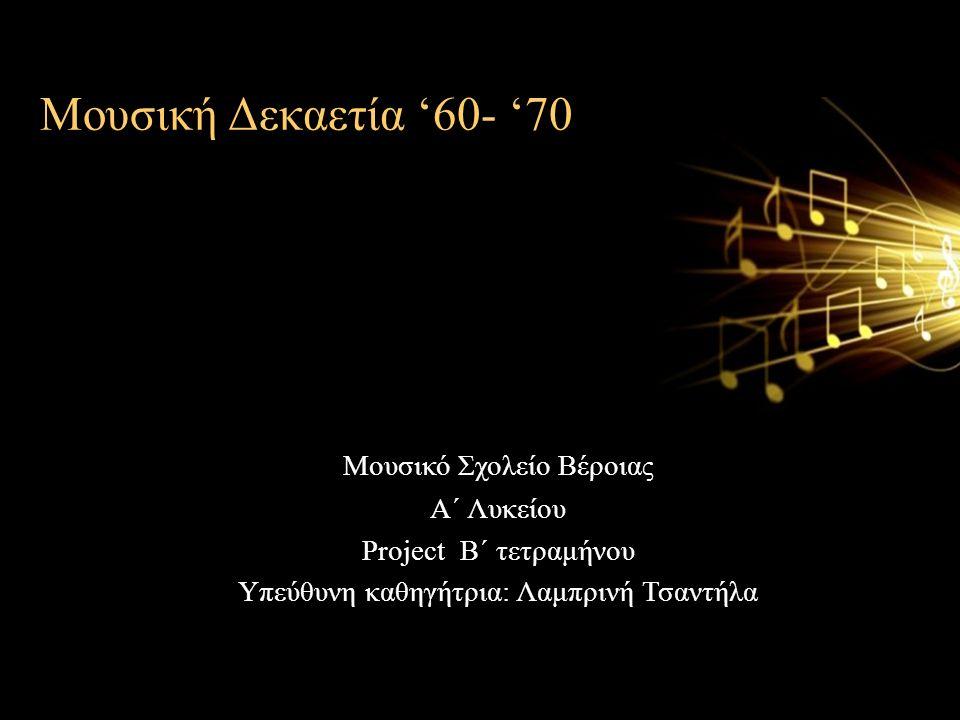 Μουσική Δεκαετία '60- '70 Μουσικό Σχολείο Βέροιας Α΄ Λυκείου Project Β΄ τετραμήνου Υπεύθυνη καθηγήτρια: Λαμπρινή Τσαντήλα