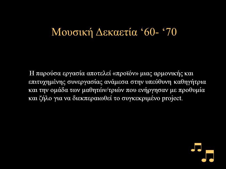 Μουσική Δεκαετία '60- '70 Η παρούσα εργασία αποτελεί «προϊόν» μιας αρμονικής και επιτυχημένης συνεργασίας ανάμεσα στην υπεύθυνη καθηγήτρια και την ομάδα των μαθητών/τριών που ενήργησαν με προθυμία και ζήλο για να διεκπεραιωθεί το συγκεκριμένο project.