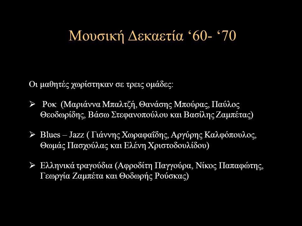 Μουσική Δεκαετία '60- '70 Οι μαθητές χωρίστηκαν σε τρεις ομάδες:  Ροκ (Μαριάννα Μπαλτζή, Θανάσης Μπούρας, Παύλος Θεοδωρίδης, Βάσω Στεφανοπούλου και Βασίλης Ζαμπέτας)  Blues – Jazz ( Γιάννης Χωραφαΐδης, Αργύρης Καλφόπουλος, Θωμάς Πασχούλας και Ελένη Χριστοδουλίδου)  Ελληνικά τραγούδια (Αφροδίτη Παγγούρα, Νίκος Παπαφώτης, Γεωργία Ζαμπέτα και Θοδωρής Ρούσκας)
