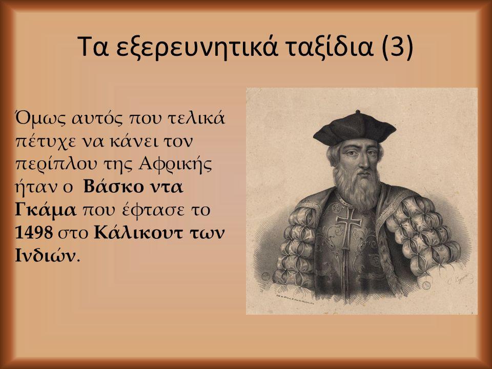 Τα εξερευνητικά ταξίδια (3) Όμως αυτός που τελικά πέτυχε να κάνει τον περίπλου της Αφρικής ήταν ο Βάσκο ντα Γκάμα που έφτασε το 1498 στο Κάλικουτ των