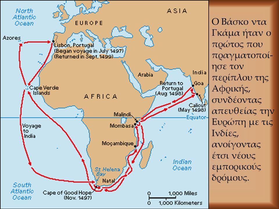 Ο Βάσκο ντα Γκάμα ήταν ο πρώτος που πραγματοποί- ησε τον περίπλου της Αφρικής, συνδέοντας απευθείας την Ευρώπη με τις Ινδίες, ανοίγοντας έτσι νέους εμ