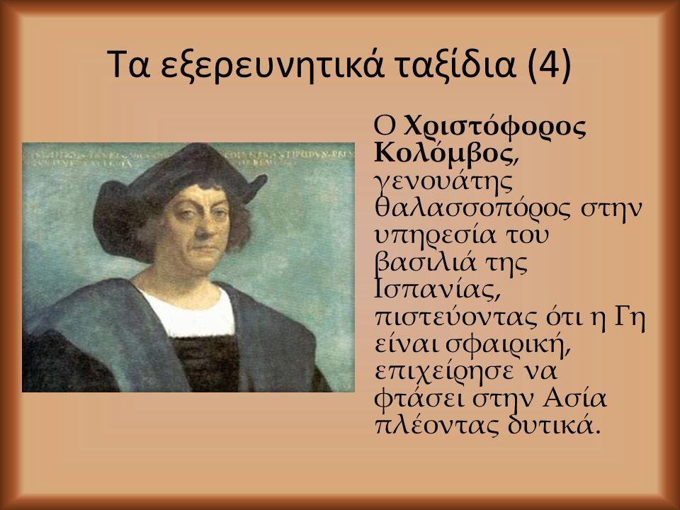 Τα εξερευνητικά ταξίδια (4) Ο Χριστόφορος Κολόμβος, γενουάτης θαλασσοπόρος στην υπηρεσία του βασιλιά της Ισπανίας, πιστεύοντας ότι η Γη είναι σφαιρική